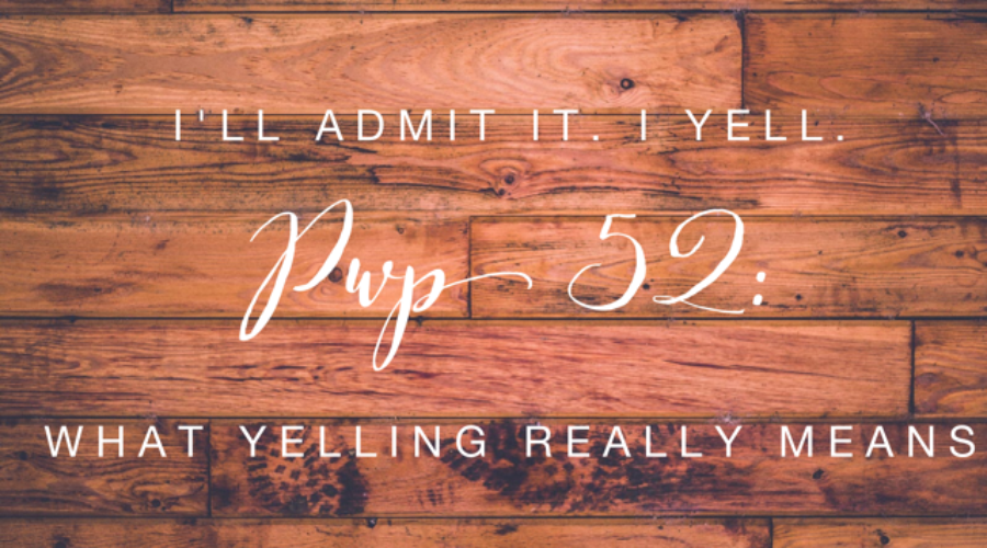 PWP 52 | What it Really Means When I Yell (Yes, I'm Admitting to Yelling)